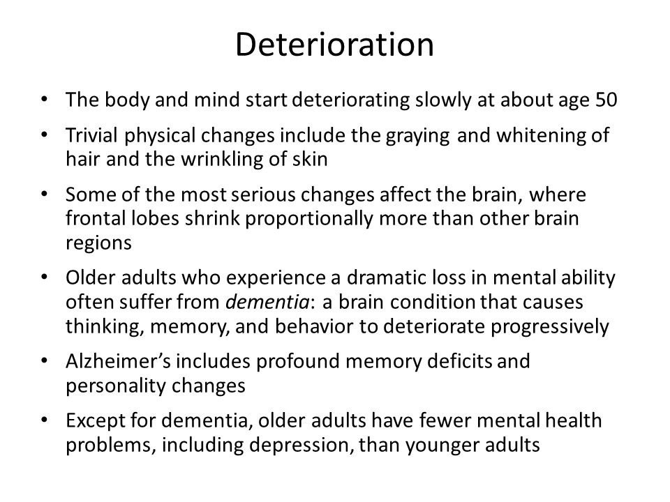 Deterioration The body and mind start deteriorating slowly at about age 50.