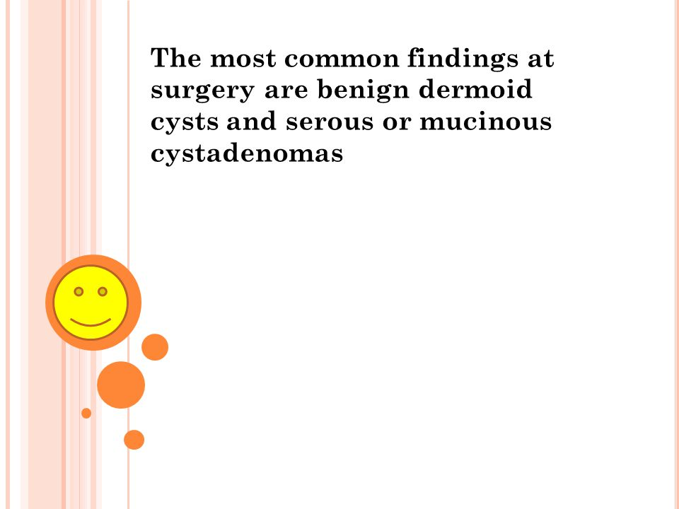 The most common findings at surgery are benign dermoid cysts and serous or mucinous cystadenomas