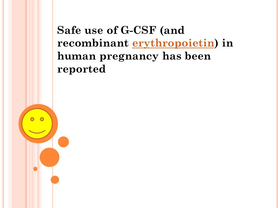 Safe use of G-CSF (and recombinant erythropoietin) in human pregnancy has been reported