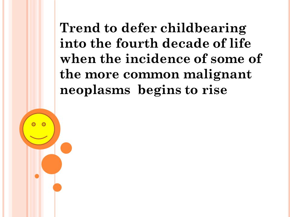 Trend to defer childbearing into the fourth decade of life when the incidence of some of the more common malignant neoplasms begins to rise