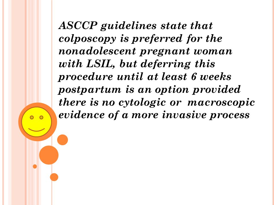 ASCCP guidelines state that colposcopy is preferred for the nonadolescent pregnant woman with LSIL, but deferring this procedure until at least 6 weeks postpartum is an option provided there is no cytologic or macroscopic evidence of a more invasive process