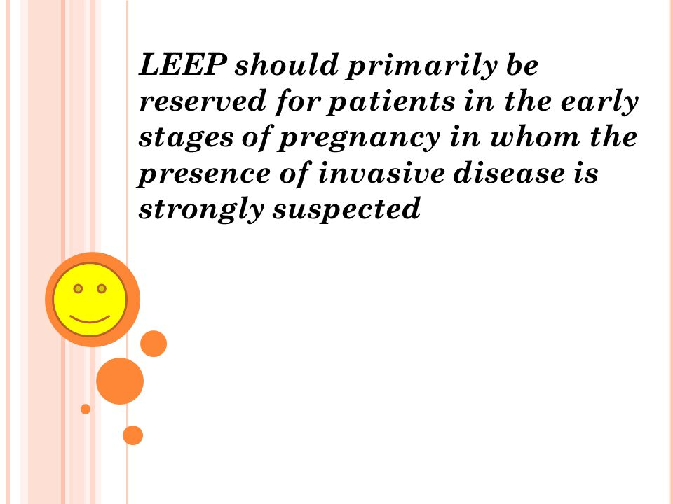 LEEP should primarily be reserved for patients in the early stages of pregnancy in whom the presence of invasive disease is strongly suspected