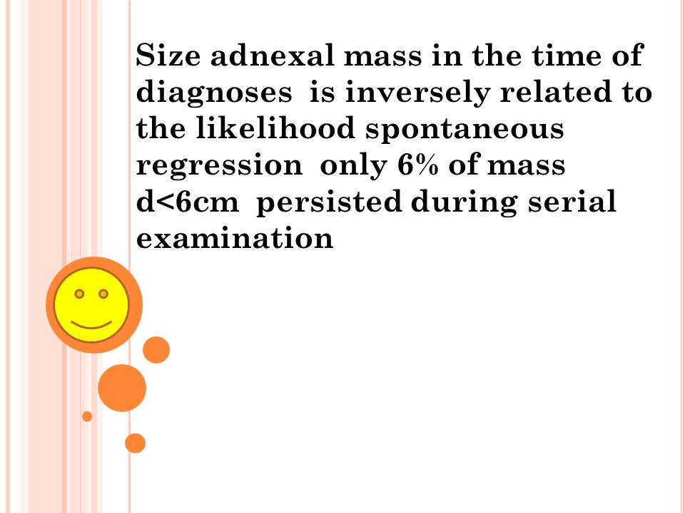 Size adnexal mass in the time of diagnoses is inversely related to the likelihood spontaneous regression only 6% of mass d<6cm persisted during serial examination