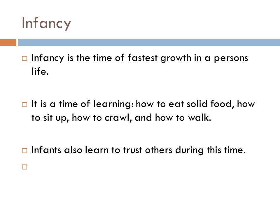 Infancy Infancy is the time of fastest growth in a persons life.