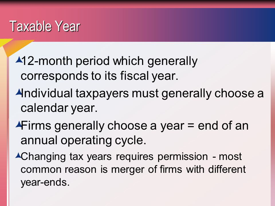 Taxable Year 12-month period which generally corresponds to its fiscal year. Individual taxpayers must generally choose a calendar year.