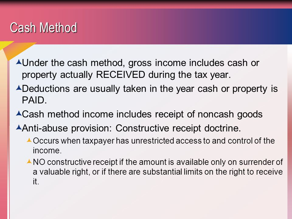 Cash Method Under the cash method, gross income includes cash or property actually RECEIVED during the tax year.