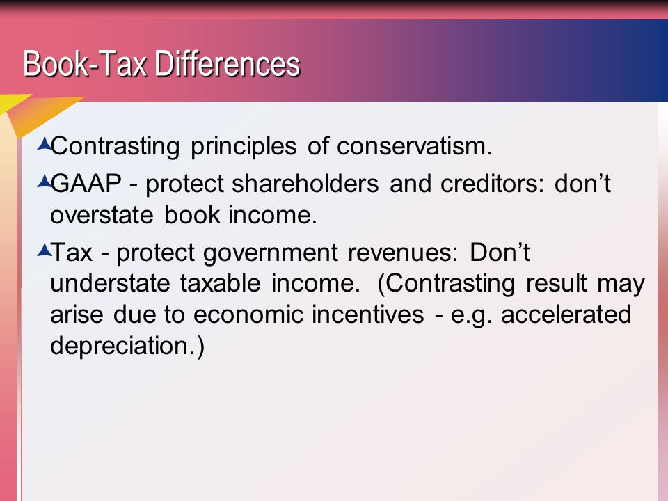 Book-Tax Differences Contrasting principles of conservatism.