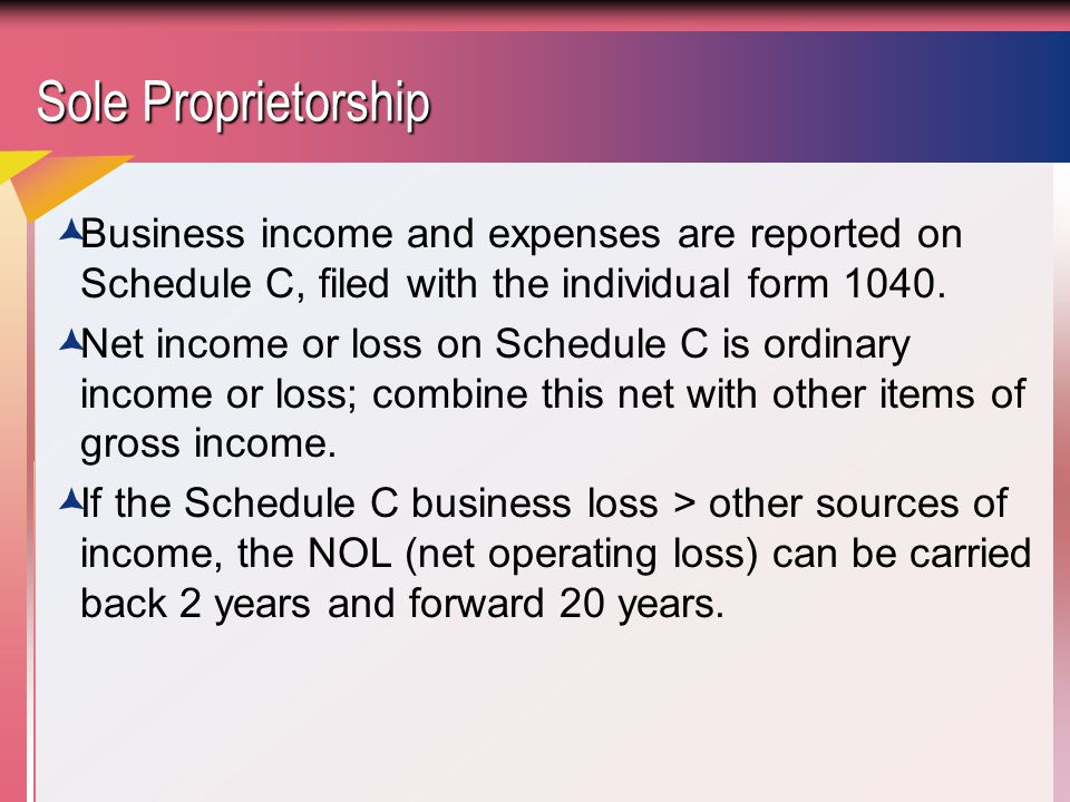Sole Proprietorship Business income and expenses are reported on Schedule C, filed with the individual form 1040.