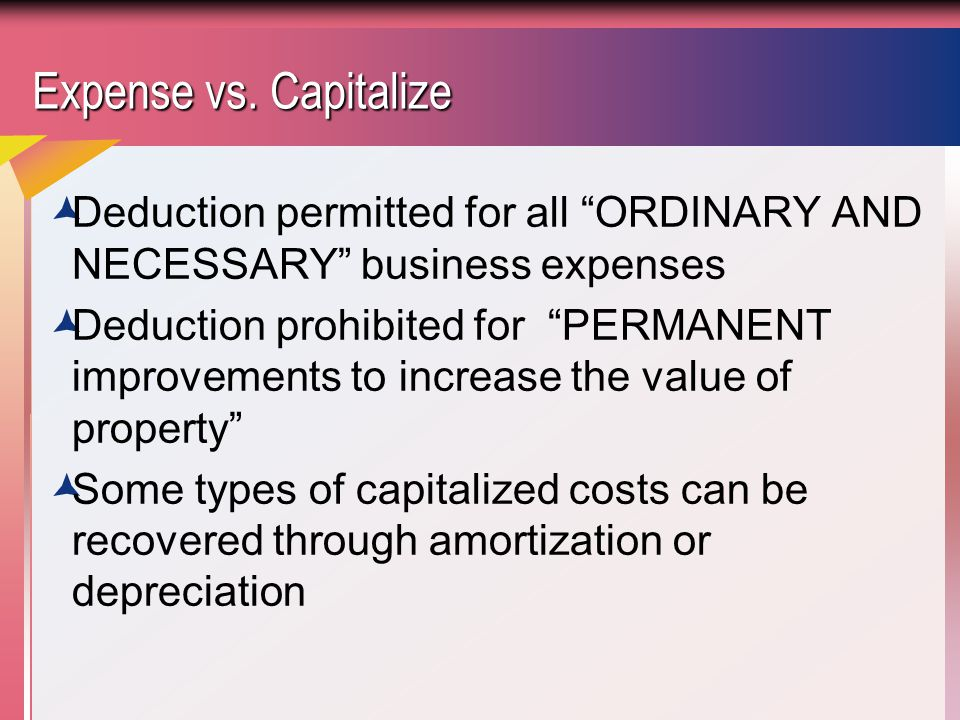 Expense vs. Capitalize Deduction permitted for all ORDINARY AND NECESSARY business expenses.