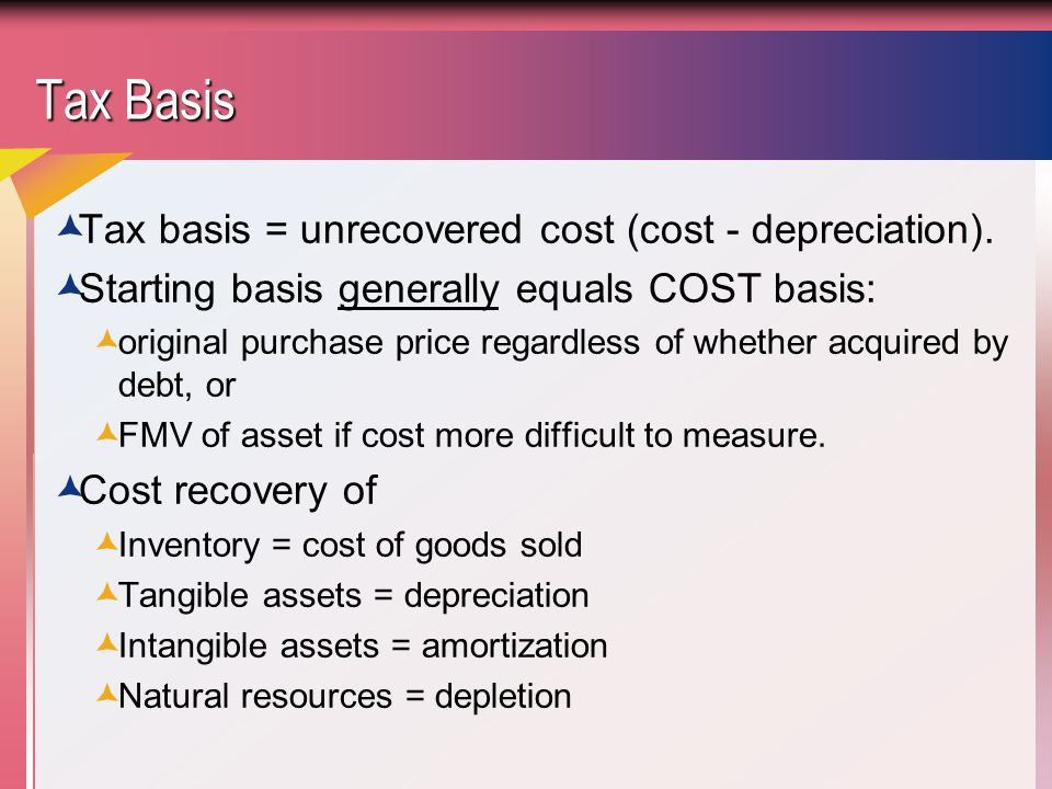 Tax Basis Tax basis = unrecovered cost (cost - depreciation).
