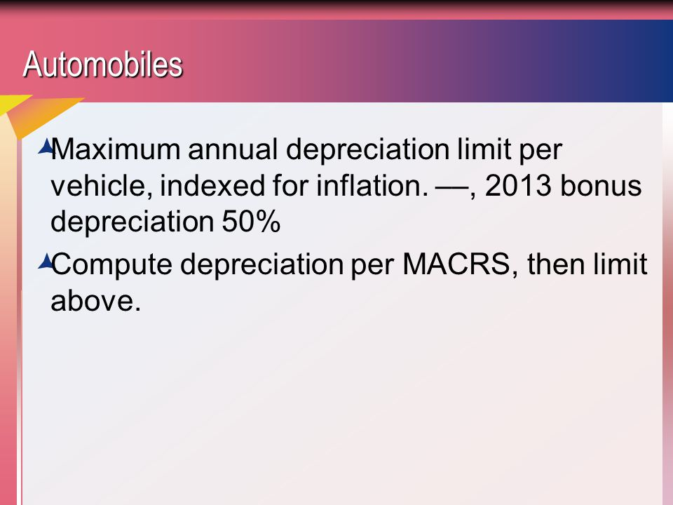 Automobiles Maximum annual depreciation limit per vehicle, indexed for inflation. ––, 2013 bonus depreciation 50%