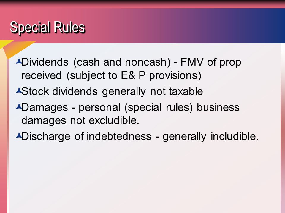Special Rules Dividends (cash and noncash) - FMV of prop received (subject to E& P provisions) Stock dividends generally not taxable.