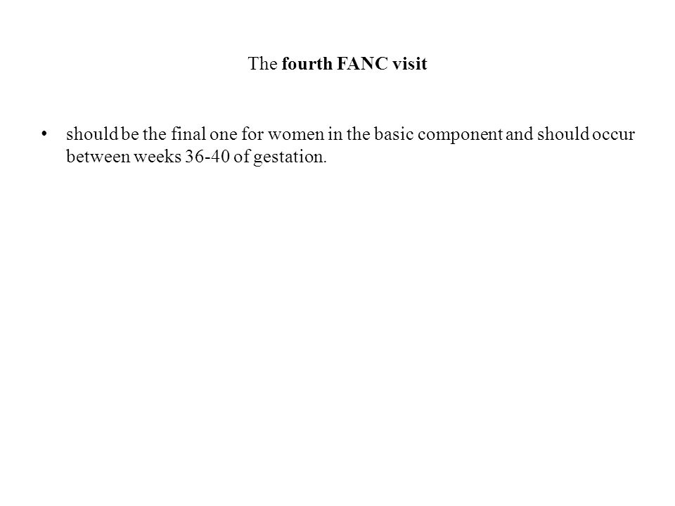 The fourth FANC visit should be the final one for women in the basic component and should occur between weeks 36-40 of gestation.