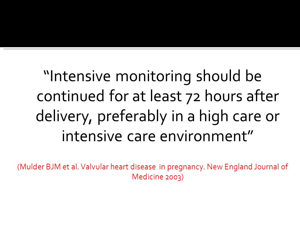 Intensive monitoring should be continued for at least 72 hours after delivery, preferably in a high care or intensive care environment