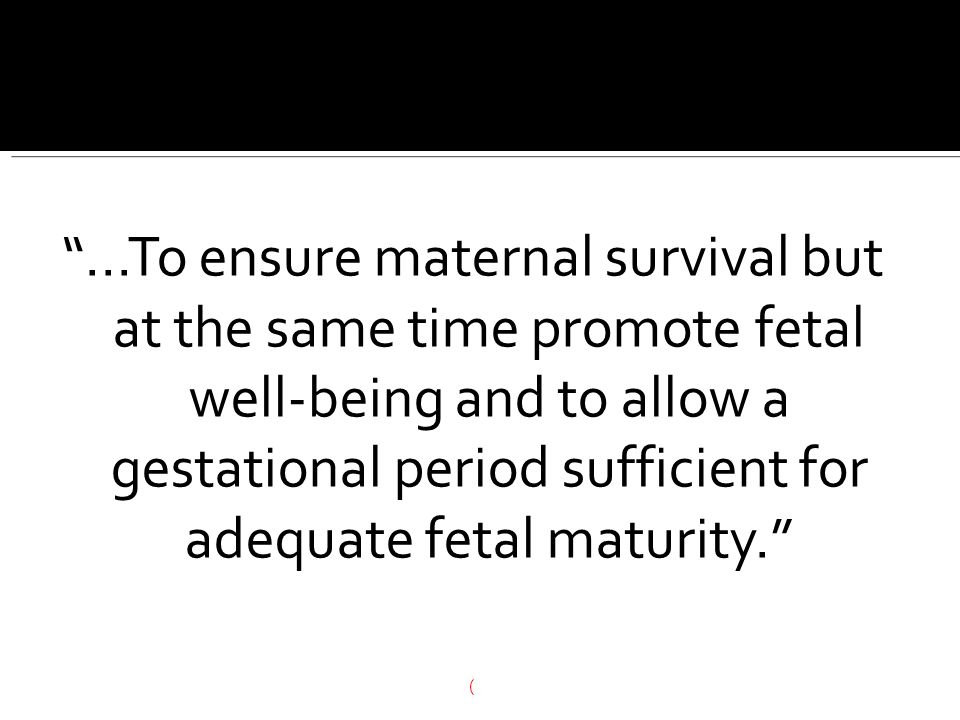 ...To ensure maternal survival but at the same time promote fetal well-being and to allow a gestational period sufficient for adequate fetal maturity.