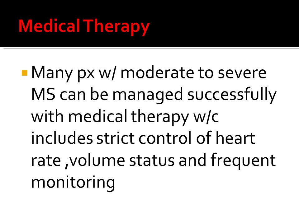 Many px w/ moderate to severe MS can be managed successfully with medical therapy w/c includes strict control of heart rate ,volume status and frequent monitoring