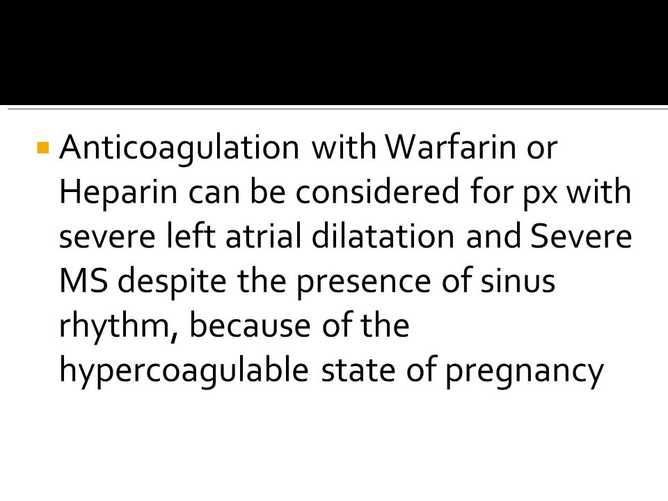 Anticoagulation with Warfarin or Heparin can be considered for px with severe left atrial dilatation and Severe MS despite the presence of sinus rhythm, because of the hypercoagulable state of pregnancy