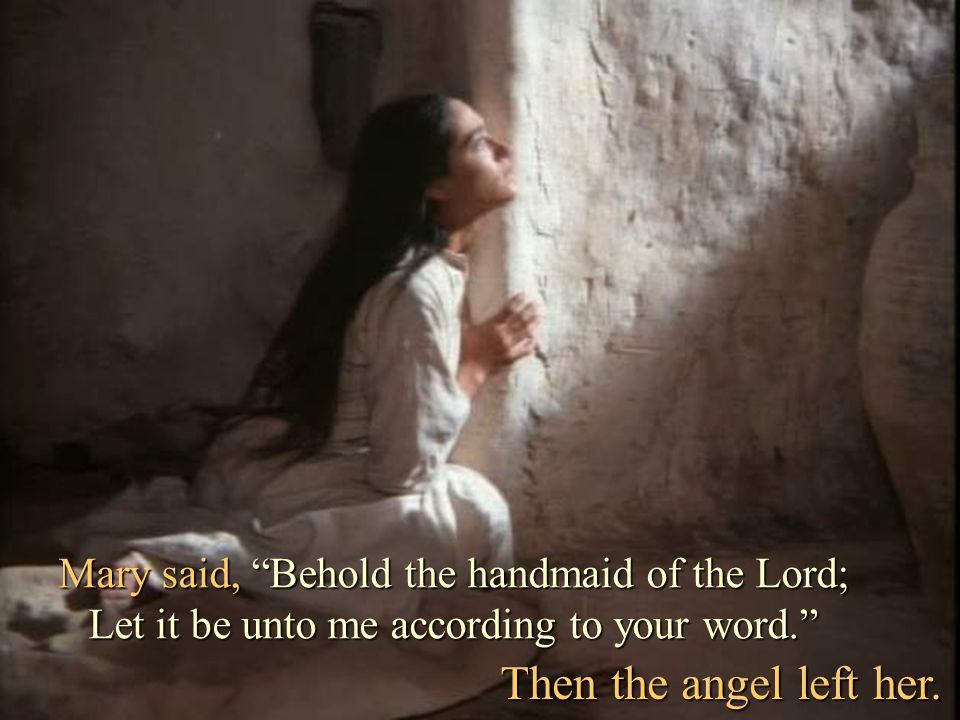 Mary said, Behold the handmaid of the Lord; Let it be unto me according to your word.