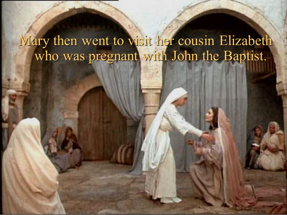 Mary then went to visit her cousin Elizabeth who was pregnant with John the Baptist.