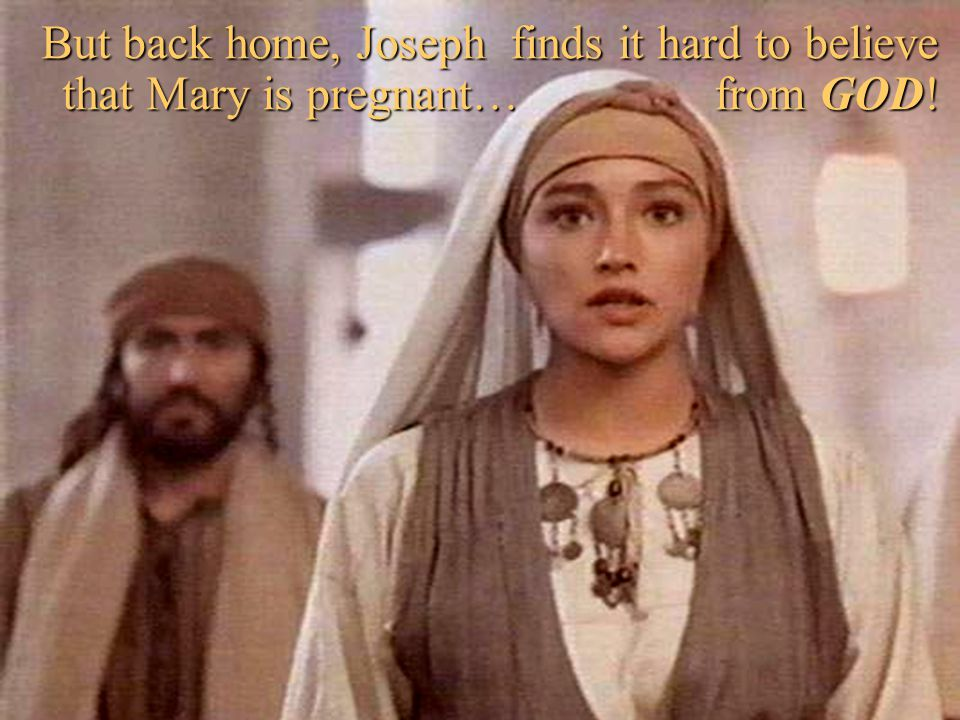 But back home, Joseph finds it hard to believe that Mary is pregnant… from GOD!