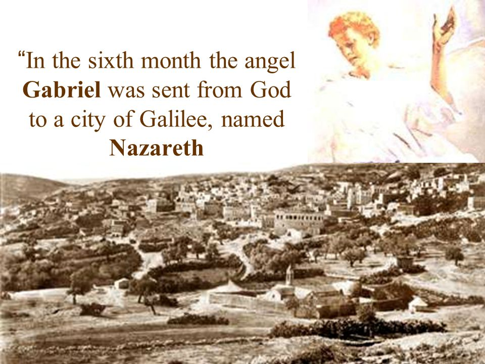 In the sixth month the angel Gabriel was sent from God to a city of Galilee, named Nazareth