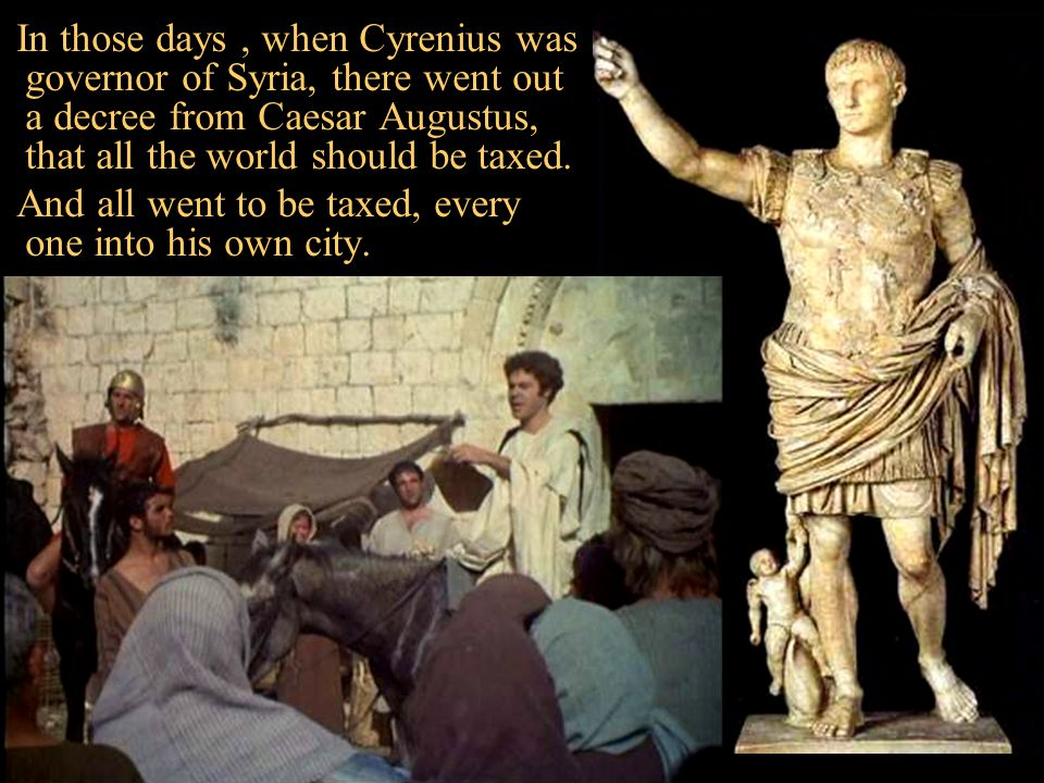 In those days , when Cyrenius was governor of Syria, there went out a decree from Caesar Augustus, that all the world should be taxed.