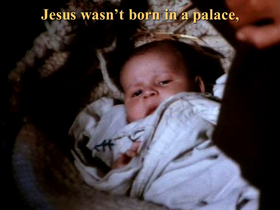 Jesus wasn't born in a palace,