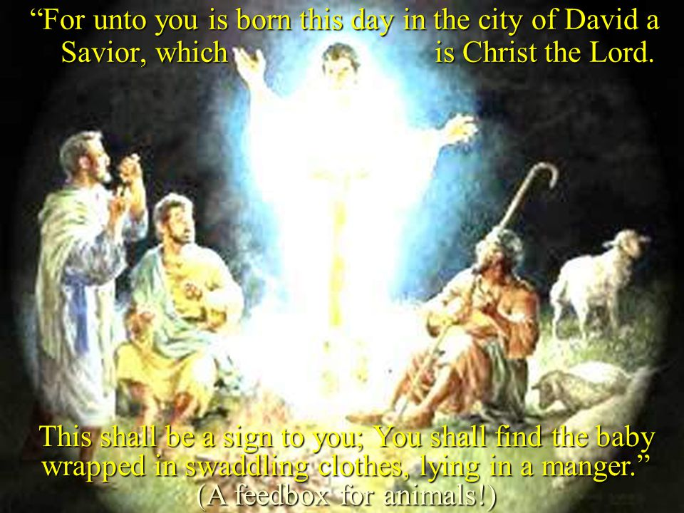 For unto you is born this day in the city of David a Savior, which is Christ the Lord.