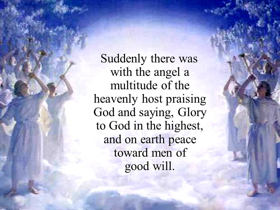 Suddenly there was with the angel a multitude of the heavenly host praising God and saying, Glory to God in the highest, and on earth peace toward men of good will.