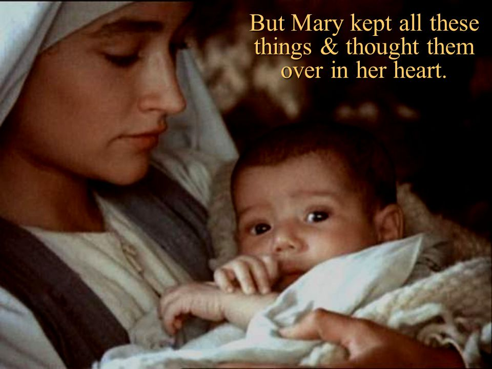 But Mary kept all these things & thought them over in her heart.