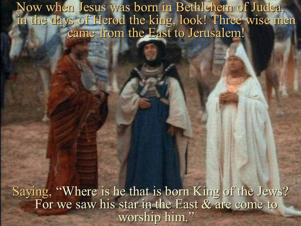 Now when Jesus was born in Bethlehem of Judea, in the days of Herod the king, look! Three wise men came from the East to Jerusalem!