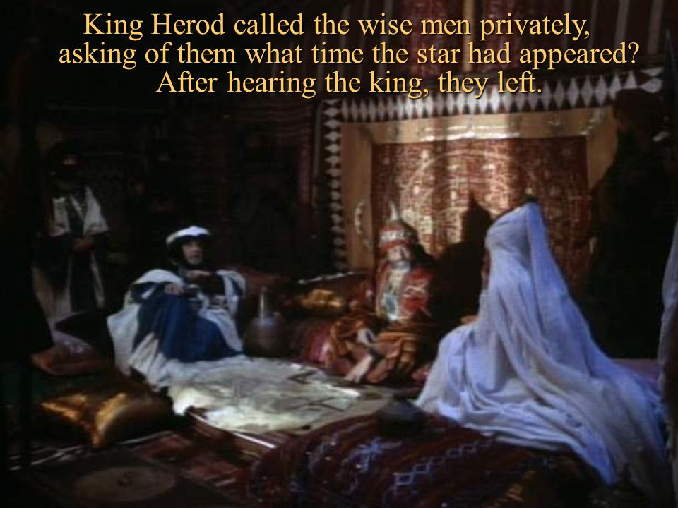 King Herod called the wise men privately, asking of them what time the star had appeared.