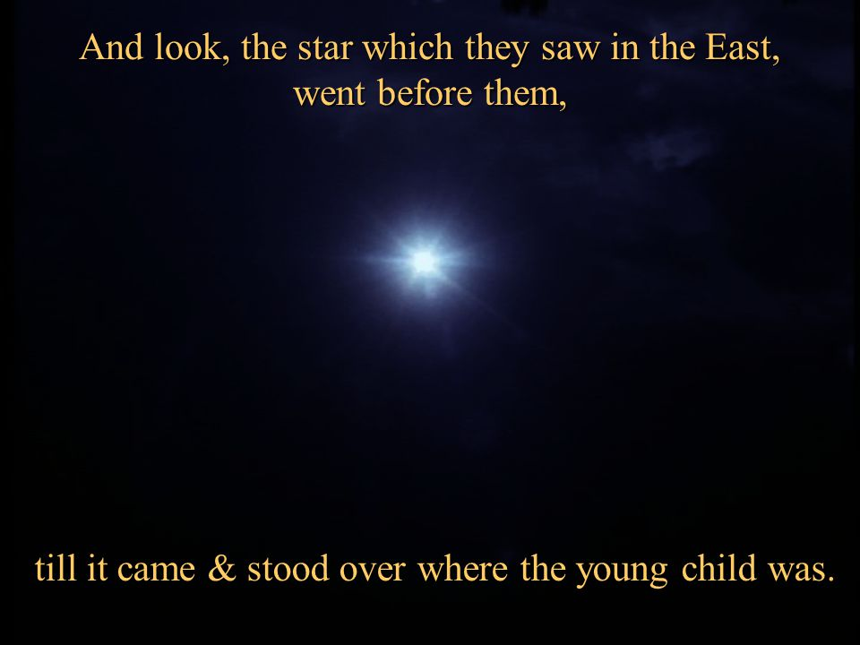 And look, the star which they saw in the East, went before them,