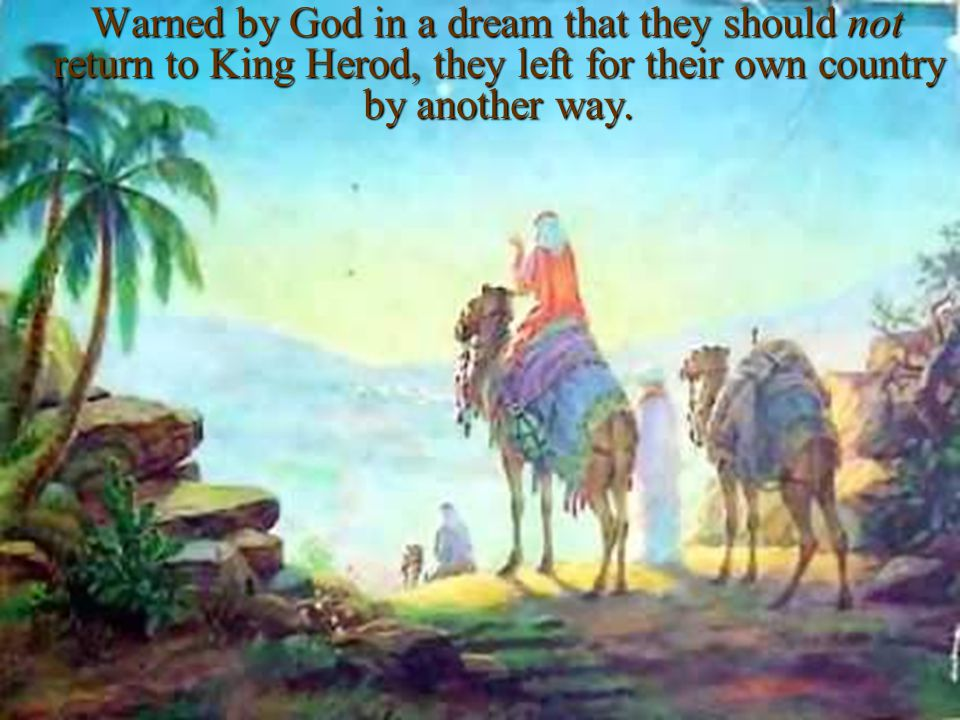 Warned by God in a dream that they should not return to King Herod, they left for their own country by another way.