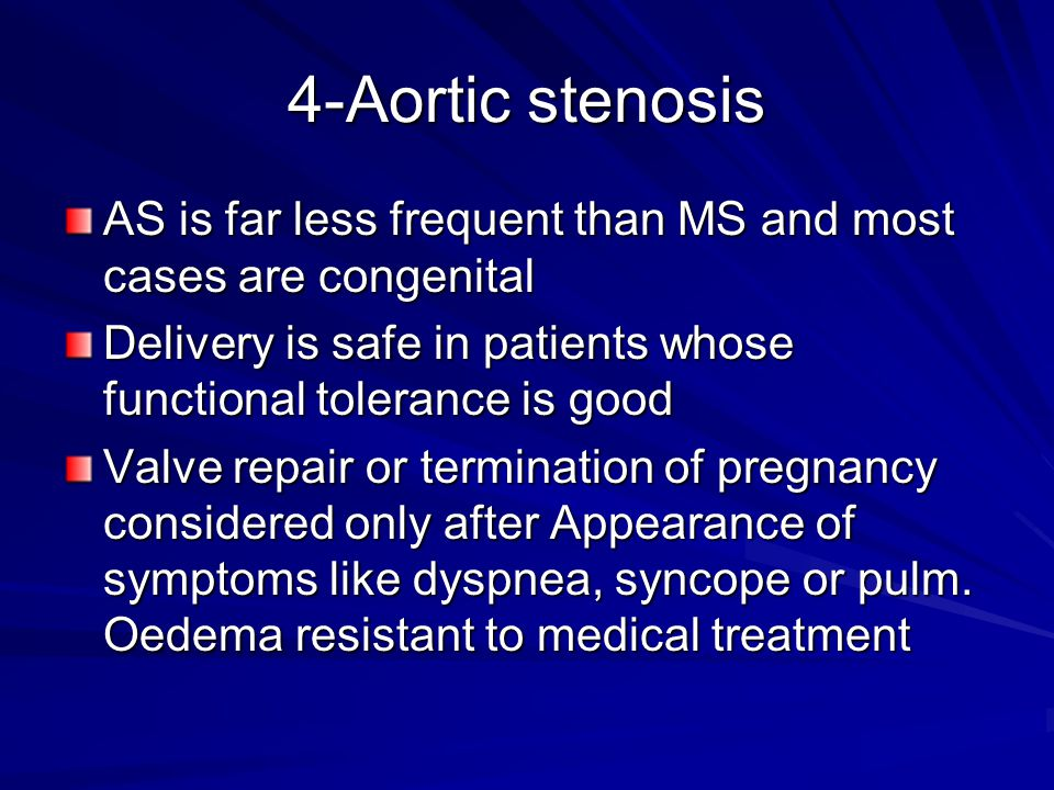 4-Aortic stenosis AS is far less frequent than MS and most cases are congenital. Delivery is safe in patients whose functional tolerance is good.