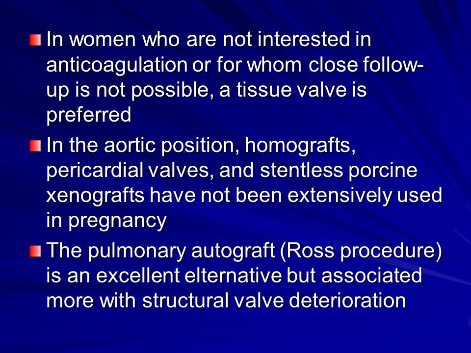 In women who are not interested in anticoagulation or for whom close follow-up is not possible, a tissue valve is preferred