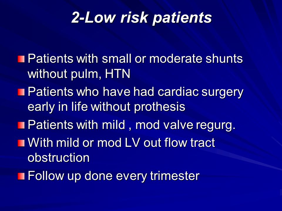 2-Low risk patients Patients with small or moderate shunts without pulm, HTN. Patients who have had cardiac surgery early in life without prothesis.