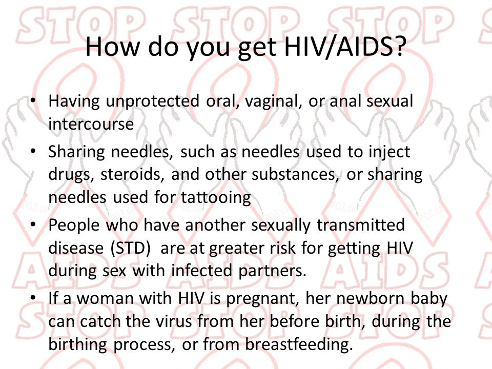 How do you get HIV/AIDS Having unprotected oral, vaginal, or anal sexual intercourse.