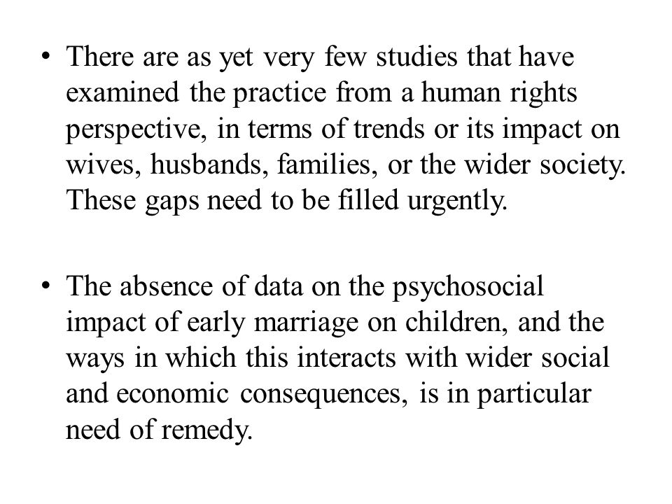 There are as yet very few studies that have examined the practice from a human rights perspective, in terms of trends or its impact on wives, husbands, families, or the wider society. These gaps need to be filled urgently.