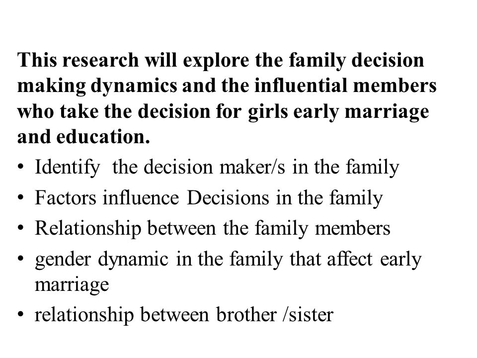 This research will explore the family decision making dynamics and the influential members who take the decision for girls early marriage and education.