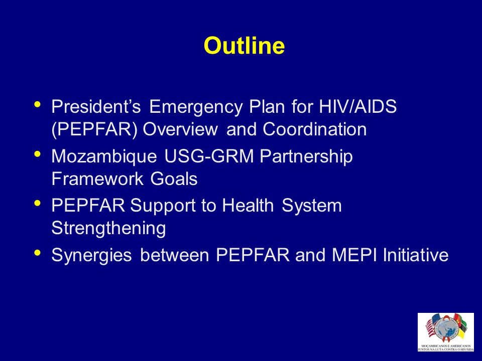 Outline President's Emergency Plan for HIV/AIDS (PEPFAR) Overview and Coordination. Mozambique USG-GRM Partnership Framework Goals.