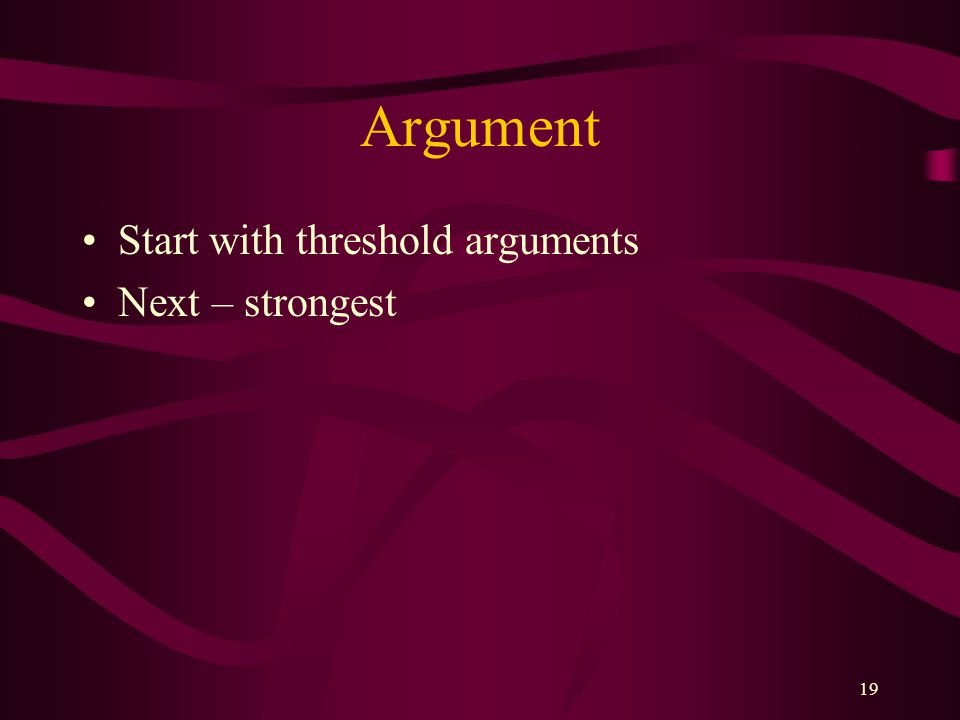Argument Start with threshold arguments Next – strongest