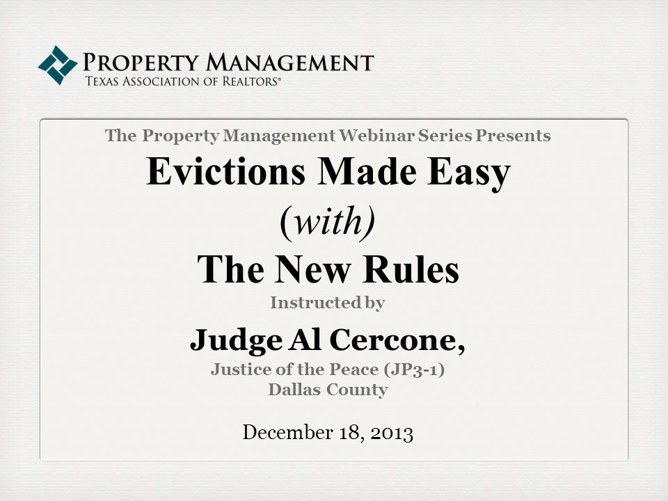 The Property Management Webinar Series Presents Evictions Made Easy (with) The New Rules Instructed by Judge Al Cercone, Justice of the Peace (JP3-1) Dallas County December 18, 2013