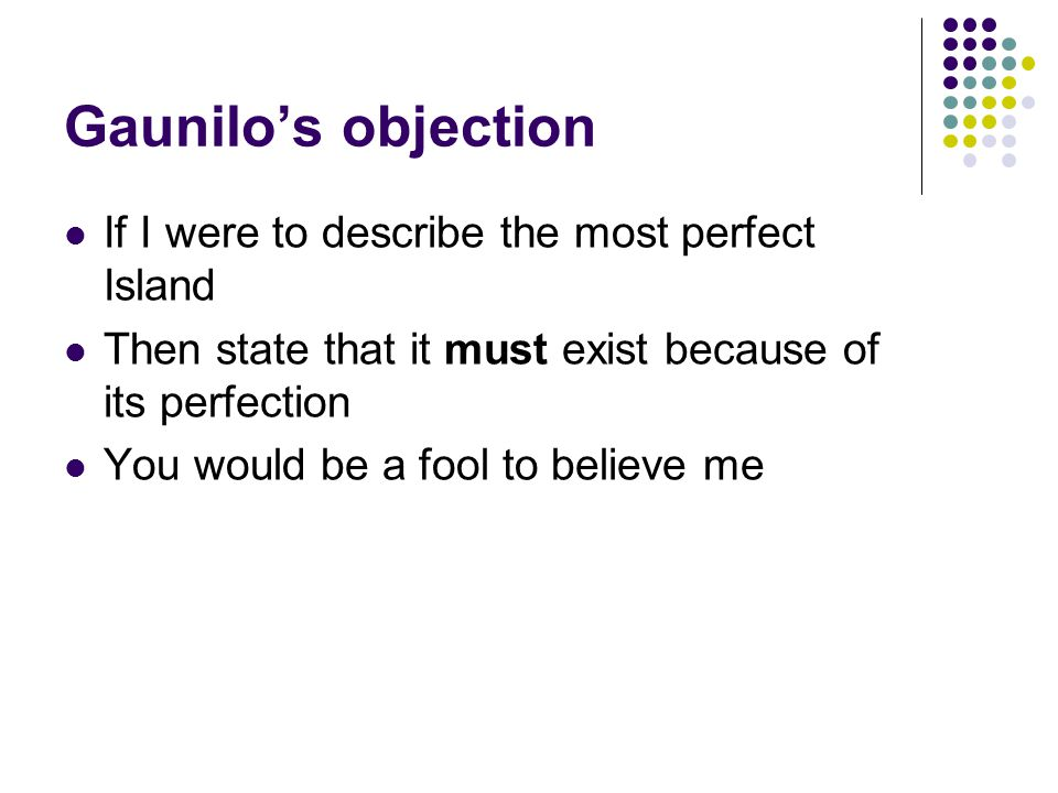 Gaunilo's objection If I were to describe the most perfect Island