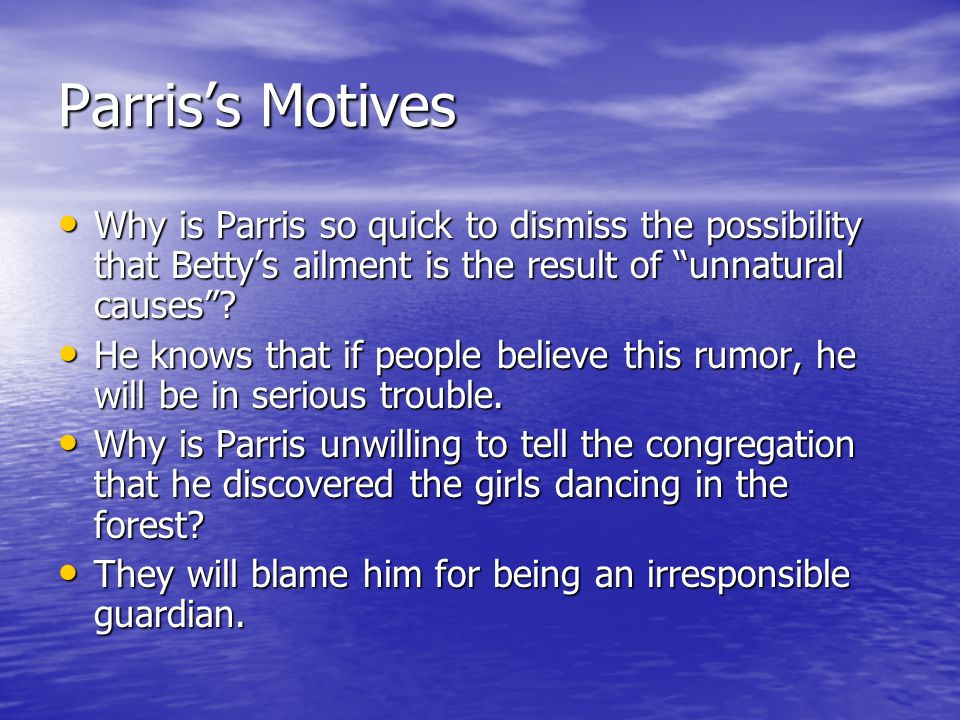 Parris's Motives Why is Parris so quick to dismiss the possibility that Betty's ailment is the result of unnatural causes