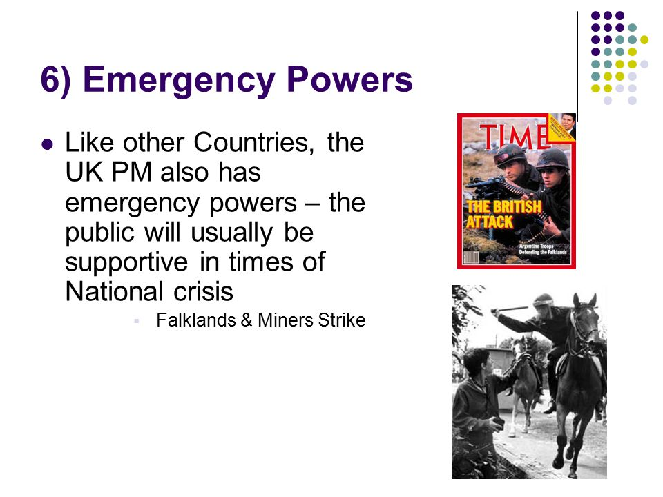 6) Emergency Powers Like other Countries, the UK PM also has emergency powers – the public will usually be supportive in times of National crisis.