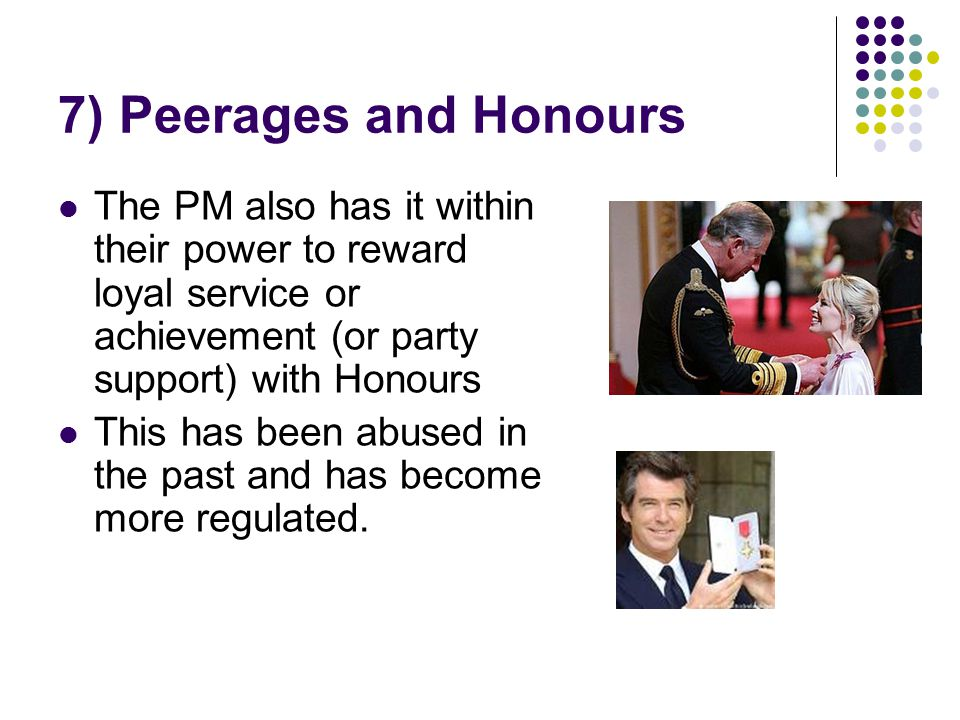 7) Peerages and Honours The PM also has it within their power to reward loyal service or achievement (or party support) with Honours.