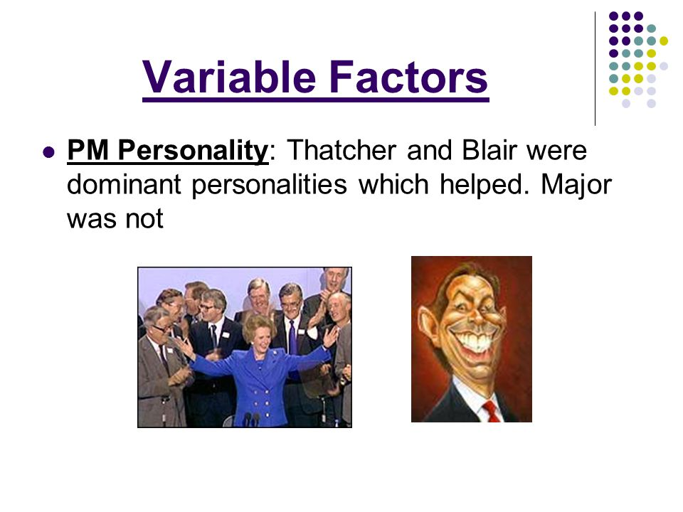 Variable Factors PM Personality: Thatcher and Blair were dominant personalities which helped.