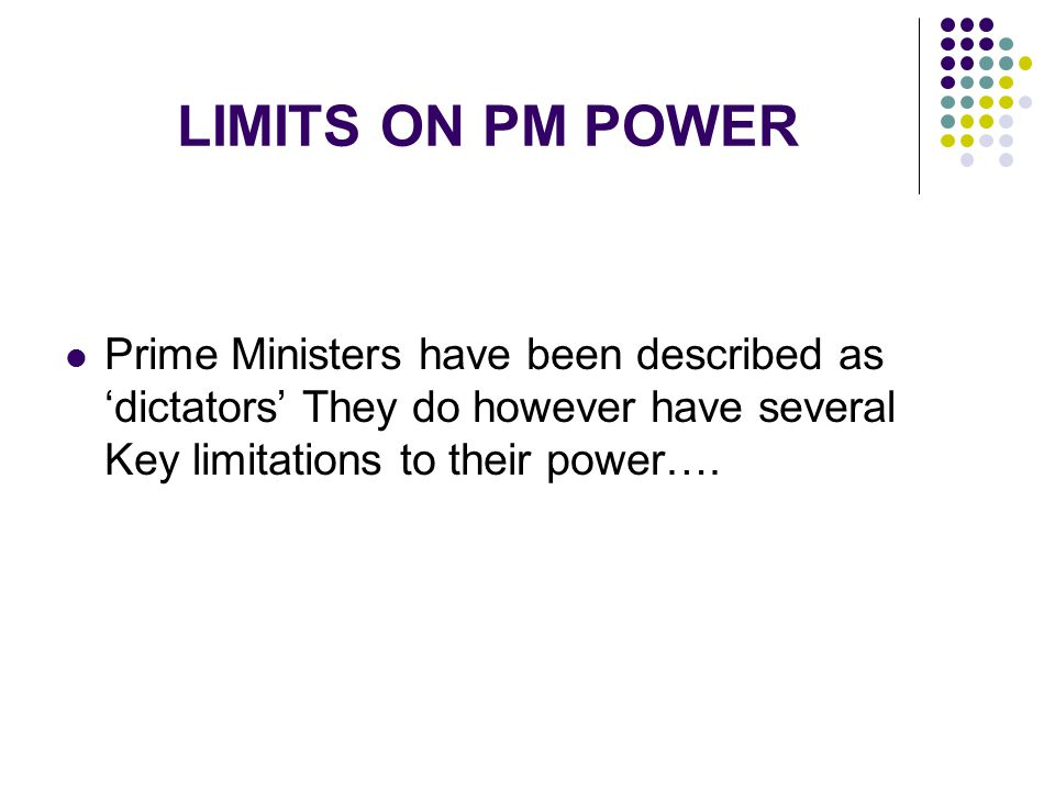LIMITS ON PM POWER Prime Ministers have been described as 'dictators' They do however have several Key limitations to their power….
