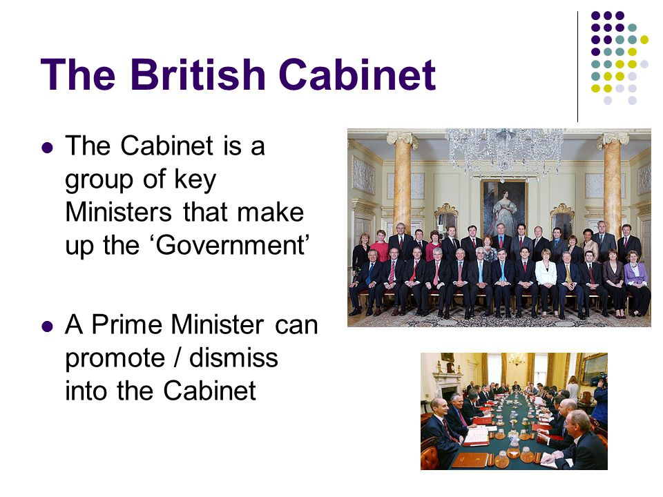 The British Cabinet The Cabinet is a group of key Ministers that make up the 'Government' A Prime Minister can promote / dismiss into the Cabinet.